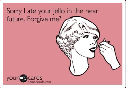 Sorry I ate your jello in the near future. Forgive me?