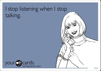 I stop listening when I stoptalking.