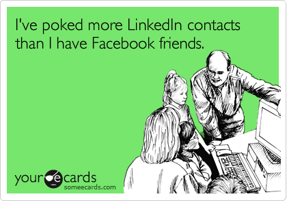 I've poked more LinkedIn contacts than I have Facebook friends.