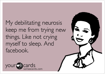 My debilitating neurosiskeep me from trying newthings. Like not cryingmyself to sleep. Andfacebook.