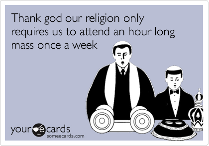 Thank god our religion only requires us to attend an hour long mass once a week
