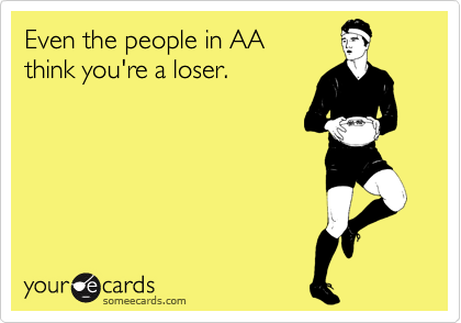Even the people in AA think you're a loser.