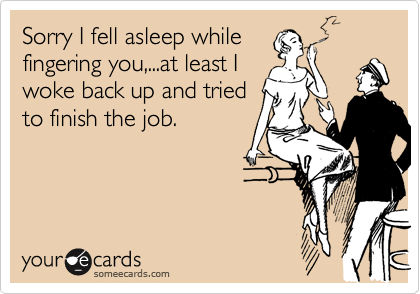 Sorry I fell asleep whilefingering you,...at least Iwoke back up and triedto finish the job.