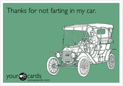 Thanks for not farting in my car.