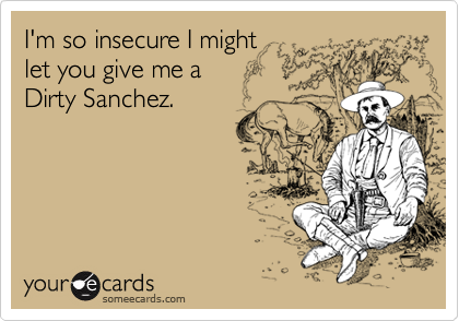 I'm so insecure I might