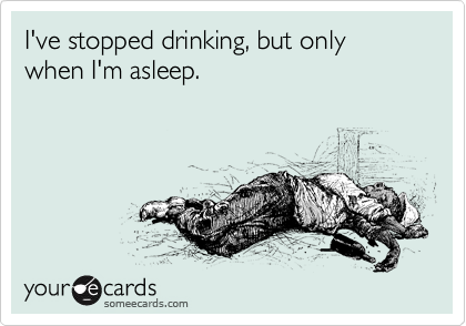 I've stopped drinking, but only when I'm asleep.