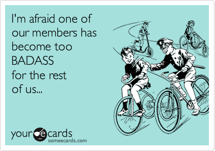 I'm afraid one ofour members hasbecome tooBADASSfor the restof us...