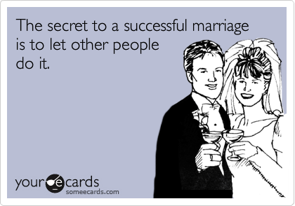 The secret to a successful marriage is to let other people do it.