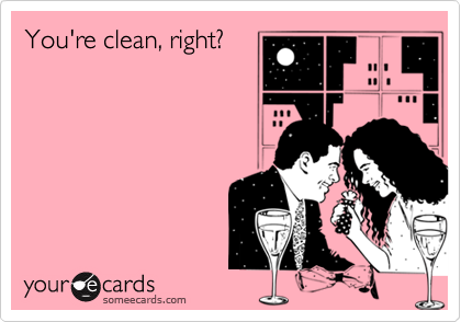 You're clean, right?