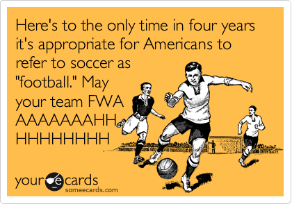 """Here's to the only time in four years it's appropriate for Americans to refer to soccer as """"football."""" May your team FWA AAAAAAAHH HHHHHHHH"""