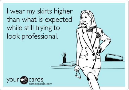 I wear my skirts higher