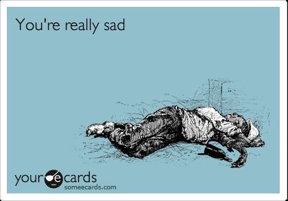 You're really sad