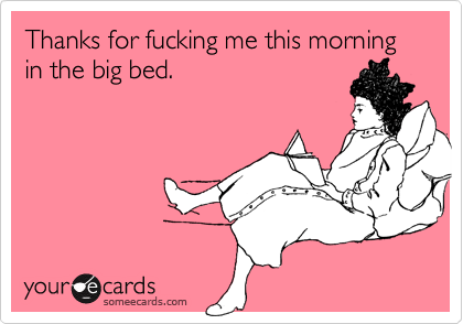 Thanks for fucking me this morning in the big bed.