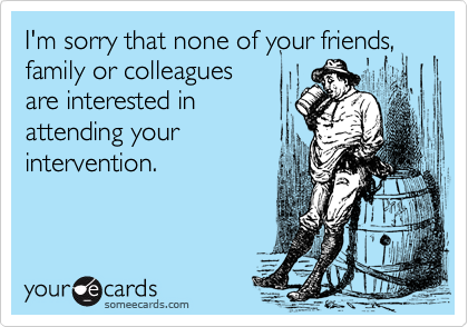 I'm sorry that none of your friends, family or colleagues are interested in attending your intervention.