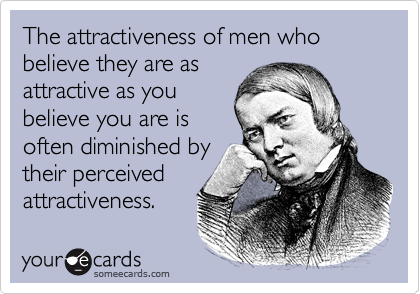 The attractiveness of men who believe they are as attractive as you believe you are is often diminished by their perceived attractiveness.