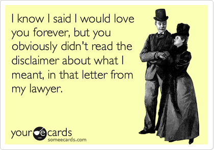 I know I said I would love you forever, but you obviously didn't read the disclaimer about what I  meant, in that letter from my lawyer.
