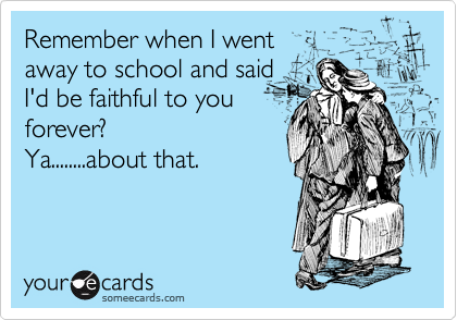 Remember when I went  away to school and said  I'd be faithful to you forever? Ya........about that.