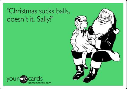 """Christmas sucks balls, doesn't it, Sally?"""