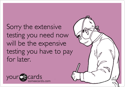 Sorry the extensivetesting you need now will be the expensive testing you have to payfor later.