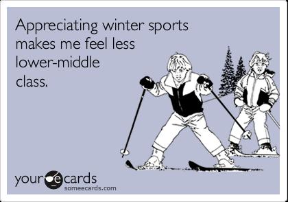 Appreciating winter sports makes me feel lesslower-middleclass.