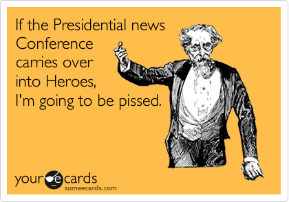 If the Presidential newsConferencecarries overinto Heroes,I'm going to be pissed.