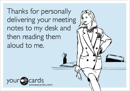 Thanks for personally delivering your meeting notes to my desk and then reading them aloud to me.