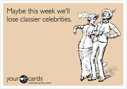 Maybe this week we'll lose classier celebrities.
