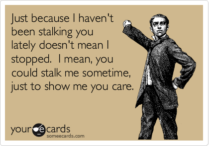 Just because I haven't been stalking you lately doesn't mean I stopped.  I mean, you could stalk me sometime, just to show me you care.