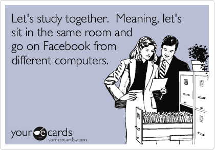Let's study together.  Meaning, let's sit in the same room andgo on Facebook fromdifferent computers.
