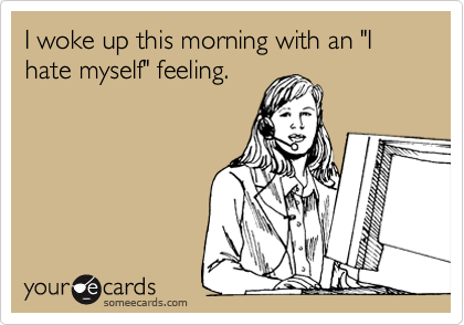 """I woke up this morning with an """"I hate myself"""" feeling."""