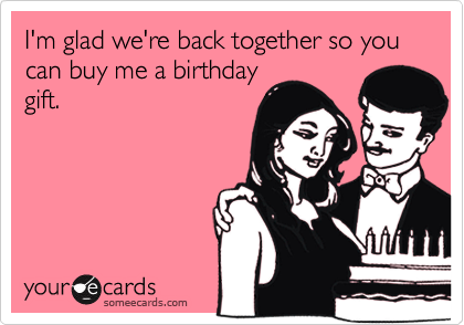 I'm glad we're back together so you can buy me a birthday gift.