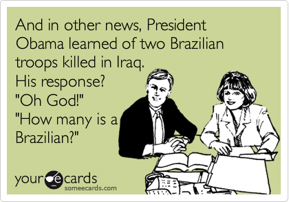 And in other news, President Obama learned of two Brazilian troops killed in Iraq.