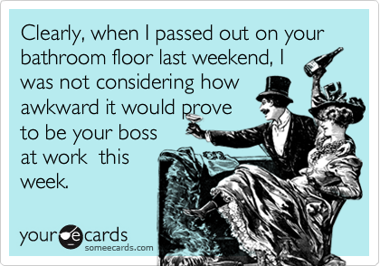 Clearly, when I passed out on your bathroom floor last weekend, I