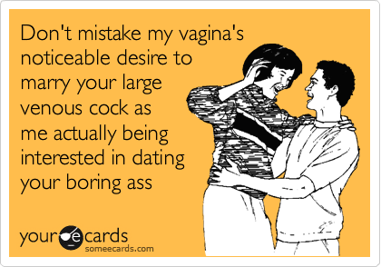Don't mistake my vagina's noticeable desire to marry your large venous cock as me actually being interested in dating your boring ass