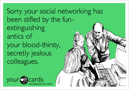 Sorry your social networking has been stifled by the fun-
