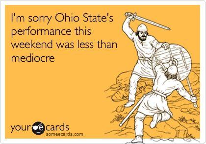 I'm sorry Ohio State'sperformance thisweekend was less thanmediocre