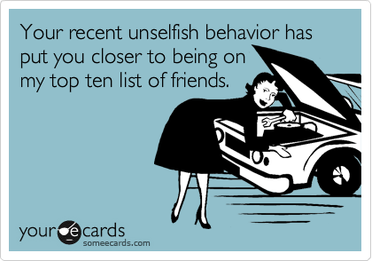 Your recent unselfish behavior has put you closer to being onmy top ten list of friends.