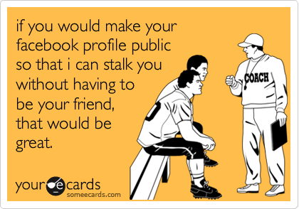 if you would make yourfacebook profile publicso that i can stalk youwithout having tobe your friend,that would begreat.