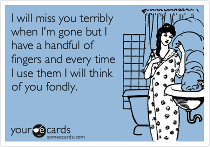 I will miss you terriblywhen I'm gone but Ihave a handful of fingers and every time I use them I will think of you fondly.