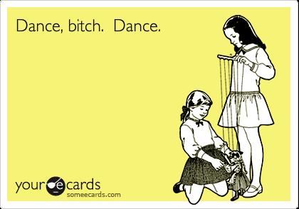 Dance, bitch.  Dance.