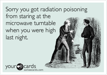 Sorry you got radiation poisoning from staring at the