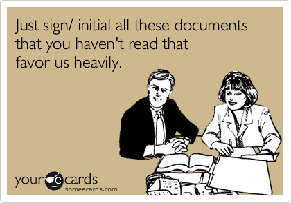 Just sign/ initial all these documents that you haven't read that