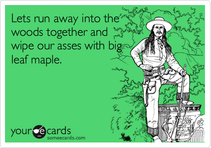Lets run away into the woods together and  wipe our asses with big leaf maple.