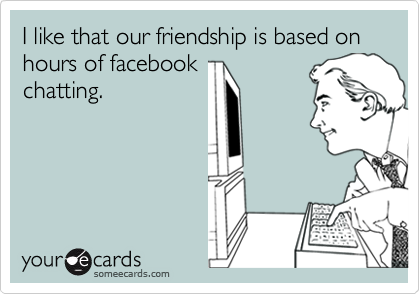 I like that our friendship is based on hours of facebook