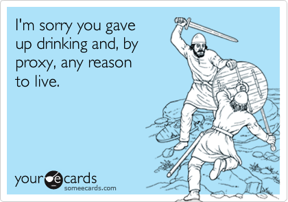 I'm sorry you gave up drinking and, byproxy, any reason to live.