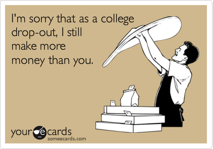 I'm sorry that as a college drop-out, I still make more money than you.