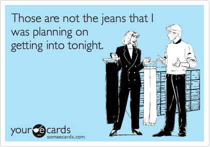 Those are not the jeans that Iwas planning ongetting into tonight.