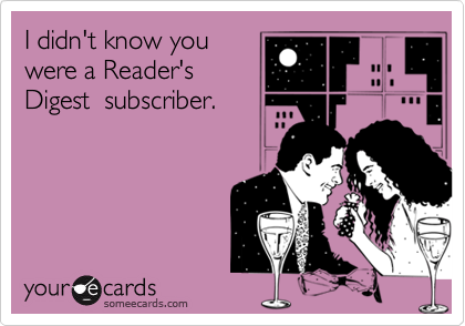 I didn't know you were a Reader's Digest  subscriber.