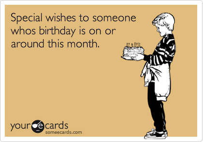 Special wishes to someonewhos birthday is on oraround this month.