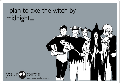 I plan to axe the witch by midnight....